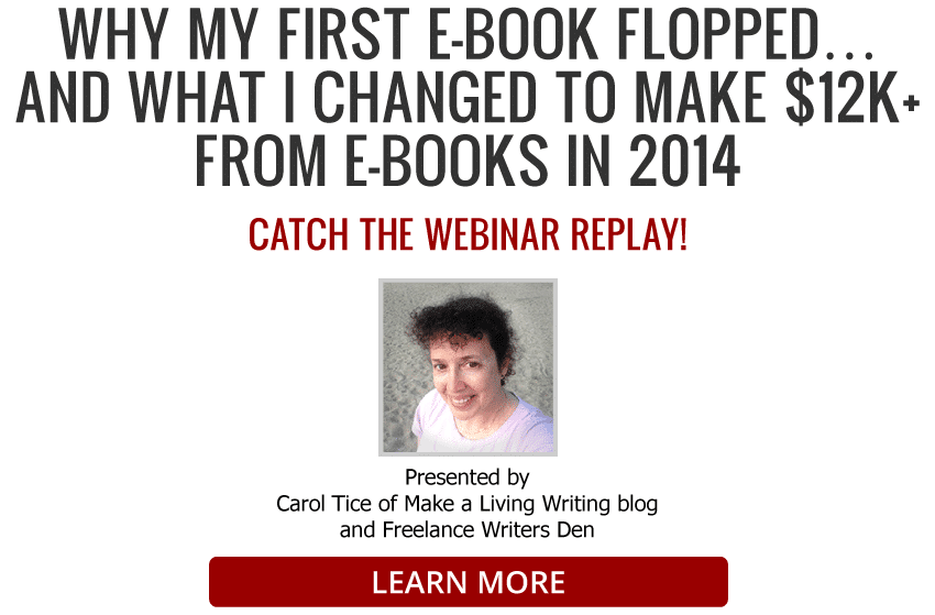 WHY MY FIRST E-BOOK FLOPPED… AND WHAT I CHANGED TO MAKE $12K+ FROM E-BOOKS IN 2014. Live webinar: Tuesday, August 26, 2014. Presented by Carol Tice of Make a Living Writing blog and Freelance Writers Den. LEARN MORE