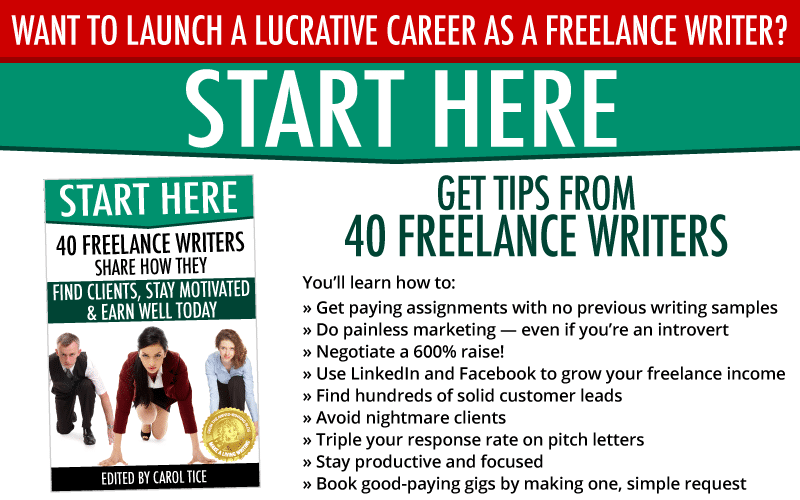 Want to launch a lucrative career as a freelance writer? Start here! Get Tips from  40 Freelance Writers.  You'll learn how to: » Get paying assignments with no previous writing samples » Do painless marketing — even if you're an introvert » Negotiate a 600% raise! » Use LinkedIn and Facebook to grow your freelance income » Find hundreds of solid customer leads » Avoid nightmare clients » Triple your response rate on pitch letters » Stay productive and focused » Book good-paying gigs by making one, simple request