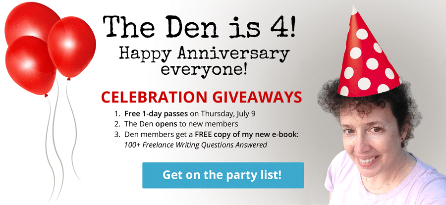 The Den is 4! Happy Anniversary everyone! Celebration Giveaways 1. Free 1-day passes on Thursday, July 9 2. The Den opens to new members 3. Den members get a FREE copy of my new e-book: 100+ Freelance Writing Questions Answered -- GET ON THE PARTY LIST