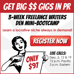 Get Big Money Gigs in PR: 3-Week Freelance Writers Den Mini-Bootcamp. Learn a lucrative niche always in demand! REGISTER NOW. ONLY $97. Live calls: December 5, 12, and 19, 12PM Pacific / 3PM Eastern