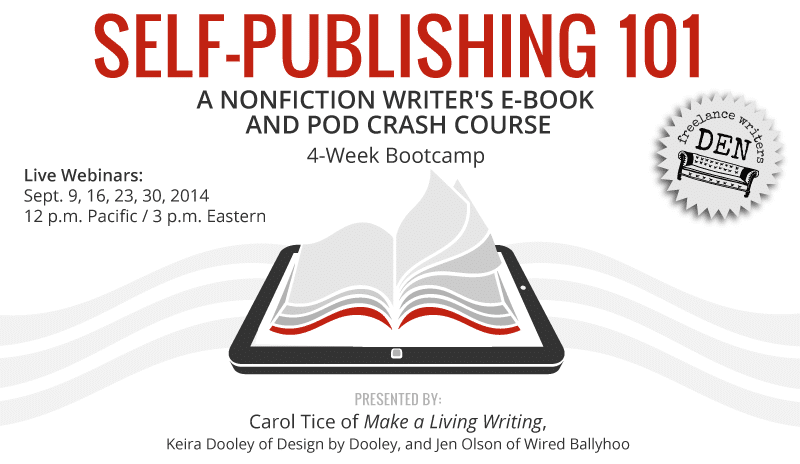 Self Publishing 101: A nonfiction writer's e-book and Print on Demand crash course. 4-Week Freelance Writers Den Bootcamp. Presented by Carol Tice of Make a Living Writing,  Keira Dooley of Design by Dooley, and Jen Olson of Wired Ballyhoo