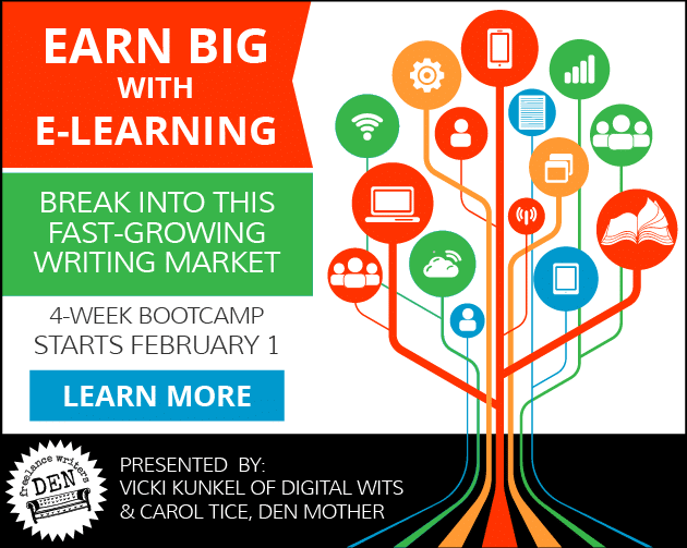 Earn Big with E-Learning: Break into this fast-growing market. 4-Week Bootcamp starts February 1. LEARN MORE. Presented by Vicki Kunkel of Digital Wits and Carol Tice, Den Mother