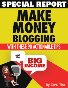 Special Report: Make money blogging with these 90 actionable tips! Small blog, Big Income. By Carol Tice