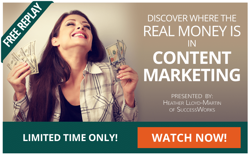 FREE REPLAY - LIMITED TIME ONLY: Discover where the real money is in content marketing! Presented by: Heather Lloyd-Martin of SuccessWorks. WATCH NOW!