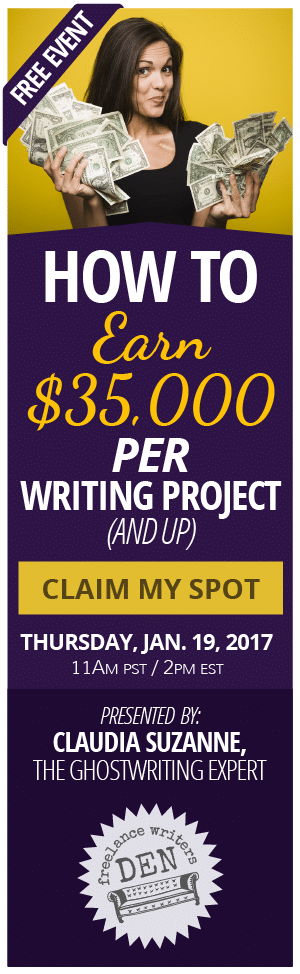 FREE EVENT: How to Earn $35,000 per Writing Project (And Up) CLAIM MY SPOT, Thursday, January 19, 2017, 11AM Pacific – Presented by Claudia Suzanne, The Ghostwriting Expert and the Freelance Writers Den