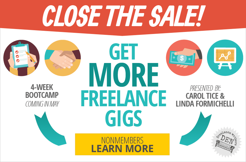 Close the Sale! Get more freelance gigs. 4-Week Bootcamp coming in May. Presented by Carol Tice and Linda Formichelli. NONMEMBERS: LEARN MORE