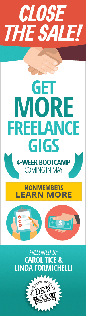 Close the Sale! Get more freelance gigs. 4-Week Bootcamp coming in May. Presented by Carol Tice and Linda Formichelli. NONMEMBERS: LEARN MORE Den