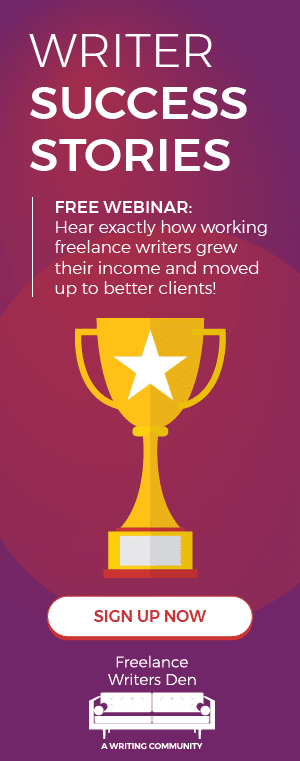 Writer Success Stories! Free webinar: Hear exactly how working freelance writers grew their income and moved up to better clients. SIGN UP NOW – Freelance Writers Den