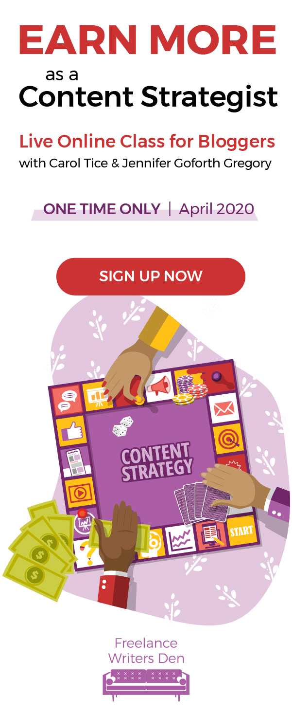 Earn More as a Content Strategist: Live Online Class for Bloggers with Carol Tice & Jennifer Goforth Gregory. One Time Only | April 2020. SIGN UP NOW!
